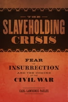 The Slaveholding Crisis: Fear of Insurrection and the Coming of the Civil War by Carl Lawrence Paulus