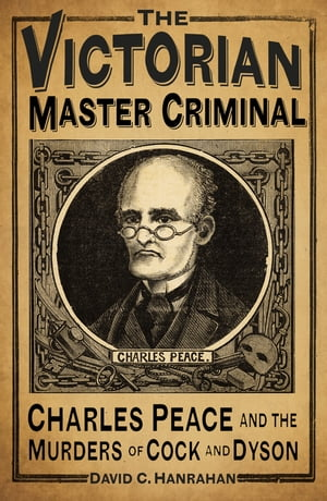The Victorian Master Criminal Charles Peace and the Murders of Cock and Dyson