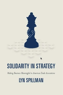 Book Solidarity in Strategy: Making Business Meaningful in American Trade Associations by Lyn Spillman