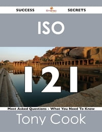 ISO 121 Success Secrets - 121 Most Asked Questions On ISO - What You Need To Know