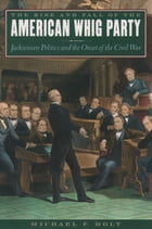 The Rise and Fall of the American Whig Party: Jacksonian Politics and the Onset of the Civil War by Michael F. Holt