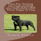 Have Fun Training and Understanding your Staffordshire Bull Terrier Puppy & Dog by Vince Stead