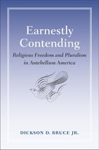 Earnestly Contending: Religious Freedom and Pluralism in Antebellum America by Dickson D. Bruce Jr.