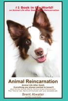 Animal Reincarnation & Animal Life after Death: Answers for your Heart's Questions! by Brent Atwater
