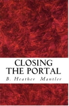 Closing the Portal by B. Heather Mantler