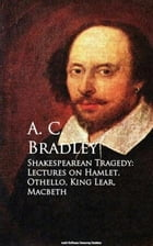 Shakespearean Tragedy: Lectures on Hamlet, Othello, King Lear, Macbeth by A. C. Bradley