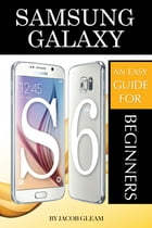 Samsung Galaxy S6: An Easy Guide for Beginners by Jacob Gleam