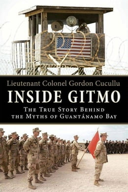Book Inside Gitmo: The True Story Behind the Myths of Guantanamo Bay by Gordon Cucullu