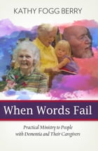When Words Fail: Practical Ministry to People with Dementia and Their Caregivers by Kathy Fogg Berry