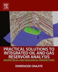 Practical Solutions to Integrated Oil and Gas Reservoir Analysis: Geophysical and Geological…