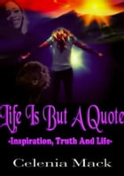 Life Is But A Quote: Inspiration Truth and Life by Celenia Mack