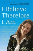 I Believe Therefore I Am: How to Deliberately Live Your Life by Programming Your Mind for Success, Happiness, Love, and Fulfil by McGee, Claire