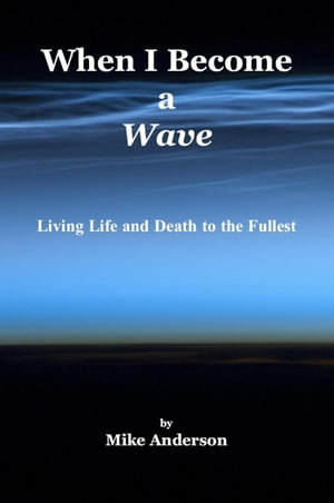 When I Become a Wave - Living Life and Death to the Fullest by Mike Anderson
