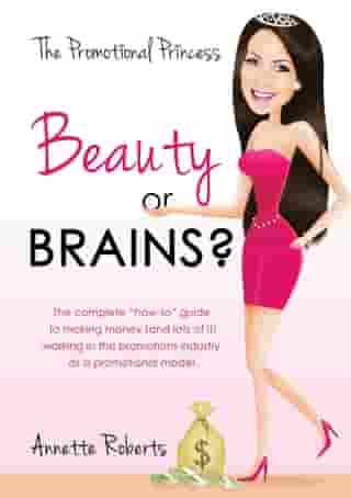 Beauty or Brains?: The complete how-to guide to making money (and lots of it) working in the promotions industry as a promotional model