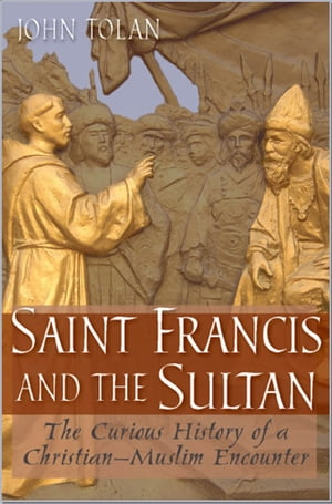 Saint Francis and the Sultan The Curious History of a Christian-Muslim Encounter