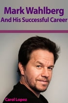 Mark Wahlberg and His Successful Career by Carol Lopez