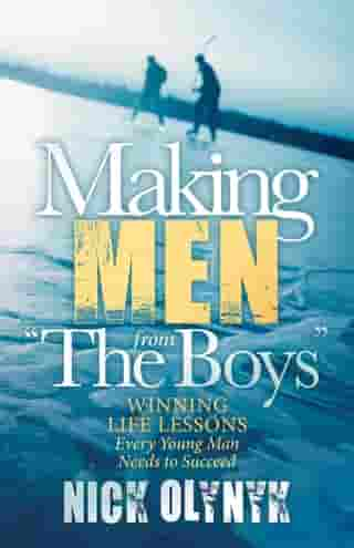 """Making Men from """"The Boys"""": Winning Life Lessons Every Young Man Needs to Succeed by Nick Olynyk"""