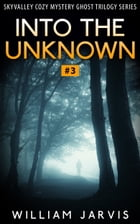 Into The Unknown #3: Sky Valley Cozy Mystery Ghost Trilogy Series by William Jarvis