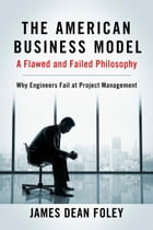 The American Business Model; A Flawed and Failed Philosophy: Why Engineers Fail at Project Management by James Dean Foley