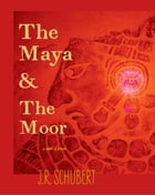 The Maya and the Moor by J.R. Schubert