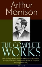 The Complete Works of Arthur Morrison (Including Martin Hewitt Detective Mysteries, Sketches of the…