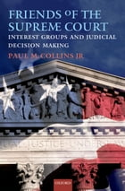 Friends of the Supreme Court: Interest Groups and Judicial Decision Making by Paul M. Collins, Jr.