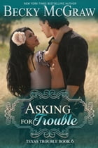 Asking for Trouble: Texas Trouble, #6 by Becky McGraw