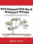 Breakdancing On A Balance Beam: How to Find Balance as a Business Person and an Everything-Else-That-You-Are-Too Person by Kathy Frank