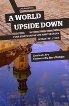 A World Upside Down: Four Essays on the Life and Theology of Martin Luther by Charles E Fry