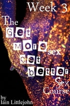 The Get More Sex, Get Better Sex Course: Week 3 by Iain Littlejohn