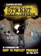 Street Self-Defense: 16 Techniques on how to Protect Yourself in the City by Vladimir Batalov