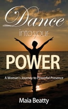 Dance into Your Power: A Woman's Journey to Powerful Presence by Maia Beatty
