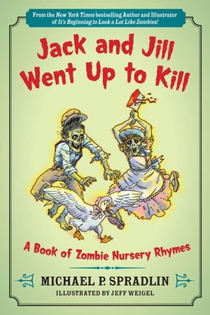 Jack and Jill Went Up to Kill: A Book of Zombie Nursery Rhymes by Jeff Weigel