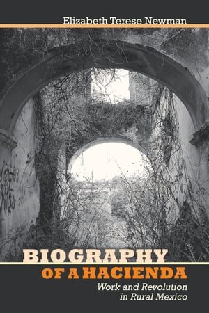 Biography of a Hacienda Work and Revolution in Rural Mexico