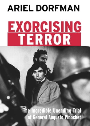 Exorcising Terror The Incredible Unending Trial of General Augusto Pinochet