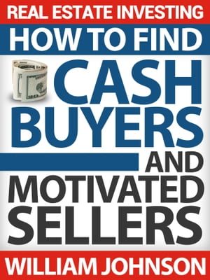 Real Estate Investing: How to Find Cash Buyers and Motivated Sellers by William Johnson