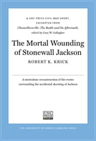 The Mortal Wounding of Stonewall Jackson: A UNC Press Civil War Short, Excerpted from Chancellorsville: The Battle and Its Aftermath, edited b by Robert K. Krick