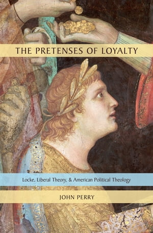 The Pretenses of Loyalty: Locke, Liberal Theory, and American Political Theology by John Perry