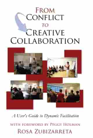 From Conflict to Creative Collaboration: A User's Guide to Dynamic Facilitation by Rosa Zubizarreta