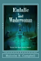 Eulalie and Washerwoman: Florida Folk Magic Stories, #2 by Malcolm R. Campbell
