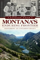 Stories from Montana's Enduring Frontier: Exploring an Untamed Legacy by John Clayton