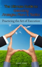The Ultimate Guide To Executing Strategies, Plans & Tactics: Practicing the Art of Execution by Aiden Sisko