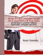 How To Accomplish More In A Fraction Of The Time: Getting Results Super Fast Through Prioritizing, Leveraging And Focus by Noah Daniels