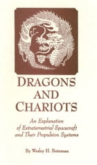 Dragons and Chariots: An Explanation of Extraterrestrial Spacecraft and Their Propulsion Systems by Wesley H. Bateman