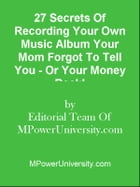 27 Secrets Of Recording Your Own Music Album Your Mom Forgot To Tell You - Or Your Money Back! by Editorial Team Of MPowerUniversity.com