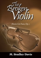 The Broken Violin: Musica Con Fuoco, Op. 2 by M. Bradley Davis