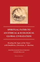 Spiritual Paths to an Ethical and Ecological Global Civilzation: Reading the Signs of the Times with Buddhist, Christians and Muslims by Gerald Grudzen, PhD