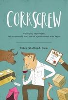 Corkscrew: The highly improbable, but occasionally true, tale of a professional wine buyer by Peter Stafford-Bow
