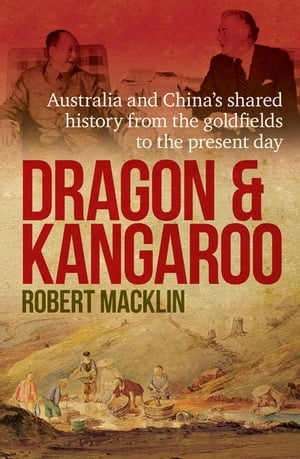 Dragon and Kangaroo Australia and China's Shared History from the Goldfields to the Present Day