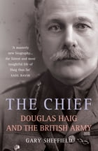 The CHIEF: Douglas Haig and the British Army by Gary Sheffield